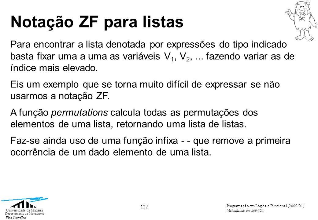 Elsa Carvalho 122 Universidade da Madeira Departamento de Matemática Programação em Lógica e Funcional (2000/01) (Actualizado em 2004/05) Notação ZF para listas Para encontrar a lista denotada por expressões do tipo indicado basta fixar uma a uma as variáveis V 1, V 2,...