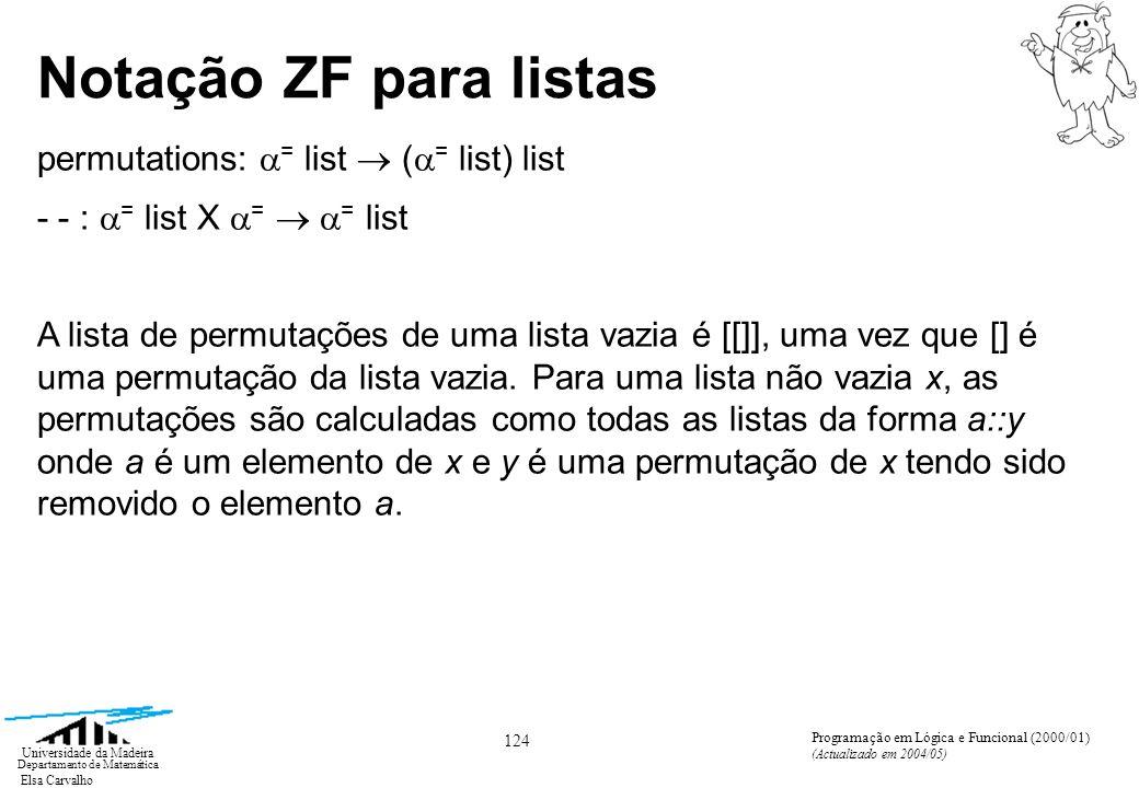 Elsa Carvalho 124 Universidade da Madeira Departamento de Matemática Programação em Lógica e Funcional (2000/01) (Actualizado em 2004/05) Notação ZF para listas permutations: = list ( = list) list - - : = list X = = list A lista de permutações de uma lista vazia é [[]], uma vez que [] é uma permutação da lista vazia.