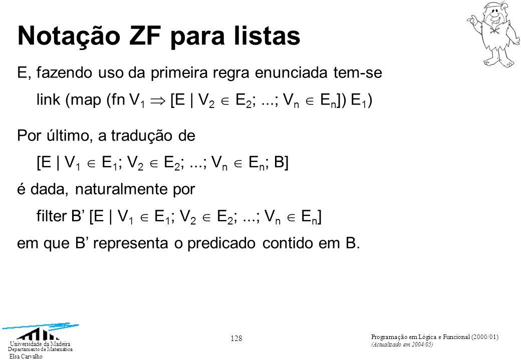 Elsa Carvalho 128 Universidade da Madeira Departamento de Matemática Programação em Lógica e Funcional (2000/01) (Actualizado em 2004/05) Notação ZF para listas E, fazendo uso da primeira regra enunciada tem-se link (map (fn V 1 [E | V 2 E 2 ;...; V n E n ]) E 1 ) Por último, a tradução de [E | V 1 E 1 ; V 2 E 2 ;...; V n E n ; B] é dada, naturalmente por filter B [E | V 1 E 1 ; V 2 E 2 ;...; V n E n ] em que B representa o predicado contido em B.