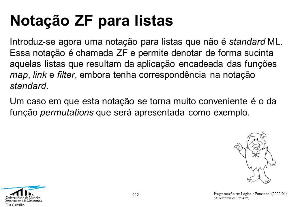 Elsa Carvalho 129 Universidade da Madeira Departamento de Matemática Programação em Lógica e Funcional (2000/01) (Actualizado em 2004/05) Notação ZF para listas No caso do exemplo apresentado [(a,b) | a x; b y; a < b] em que B é a < b, B será o predicado par_ordenado definido da seguinte forma fun par_ordenado (x, y) = x < y e teremos a seguinte correspondência filter par_ordenado [(a,b) | a x; b y]