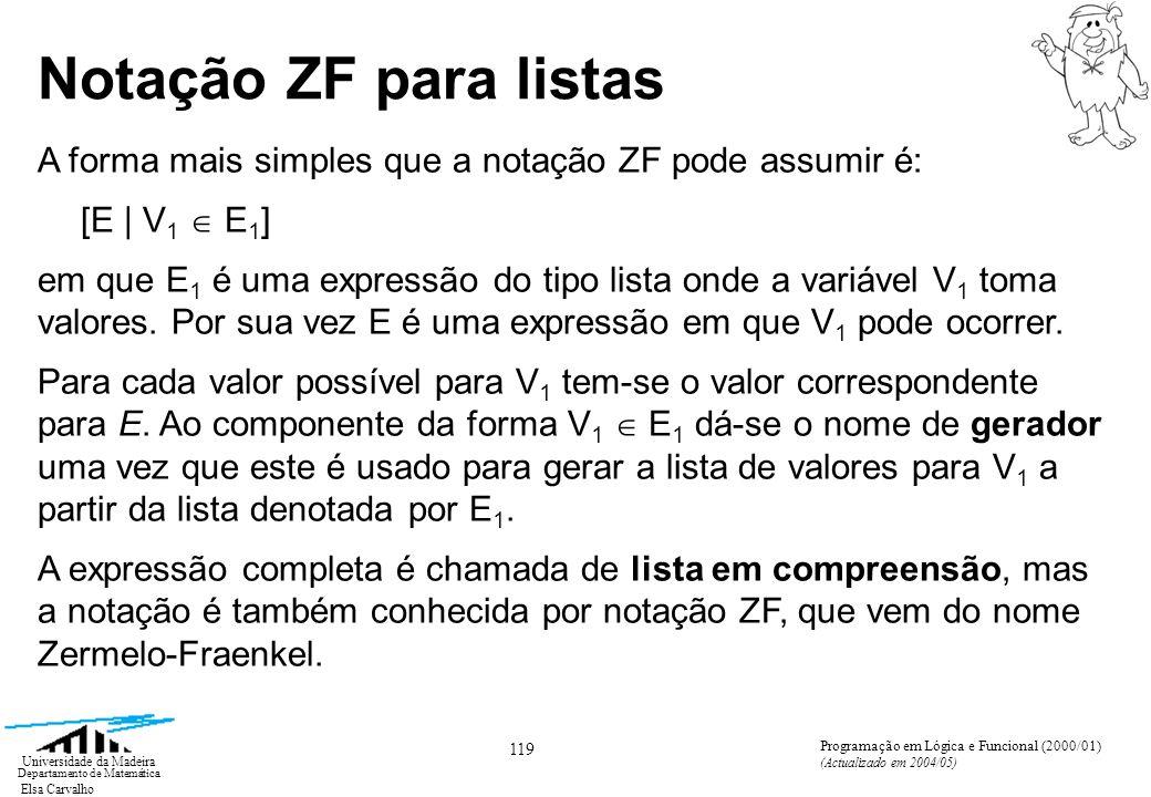 Elsa Carvalho 119 Universidade da Madeira Departamento de Matemática Programação em Lógica e Funcional (2000/01) (Actualizado em 2004/05) Notação ZF para listas A forma mais simples que a notação ZF pode assumir é: [E | V 1 E 1 ] em que E 1 é uma expressão do tipo lista onde a variável V 1 toma valores.