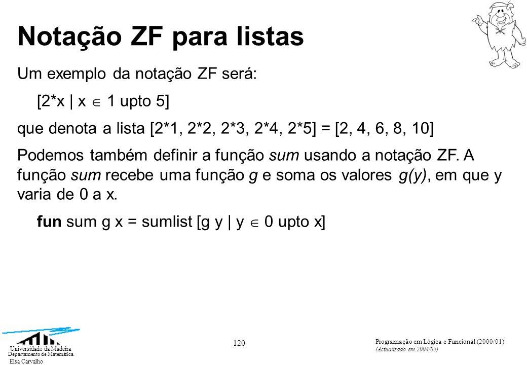 Elsa Carvalho 121 Universidade da Madeira Departamento de Matemática Programação em Lógica e Funcional (2000/01) (Actualizado em 2004/05) Notação ZF para listas A notação ZF pode ser generalizada da seguinte forma: [E | V 1 E 1 ; V 2 E 2 ;...; V n E n ] Aqui cada uma das variáveis locais Vi toma valores na lista que lhe corresponde E i e E pode envolver ocorrências de todos os V i s.