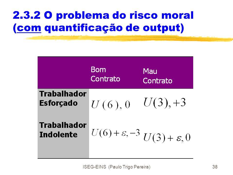 ISEG-EINS (Paulo Trigo Pereira)37 2.3.2 O problema do risco moral Exemplo: actividade de Inspecção Principal - Dirigente da organização Agente - Fisca