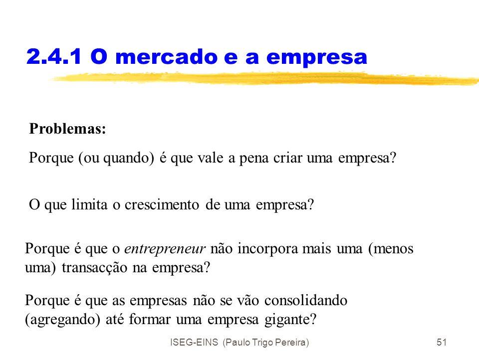 ISEG-EINS (Paulo Trigo Pereira)50 2.4.1 O mercado e a empresa Uma empresa é uma forma de coordenação de relações entre factores produtivos, por parte