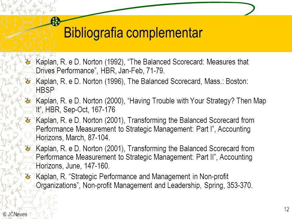 © JCNeves 12 Bibliografia complementar Kaplan, R. e D. Norton (1992), The Balanced Scorecard: Measures that Drives Performance, HBR, Jan-Feb, 71-79. K
