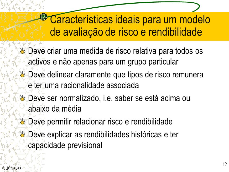 © JCNeves 12 Características ideais para um modelo de avaliação de risco e rendibilidade Deve criar uma medida de risco relativa para todos os activos