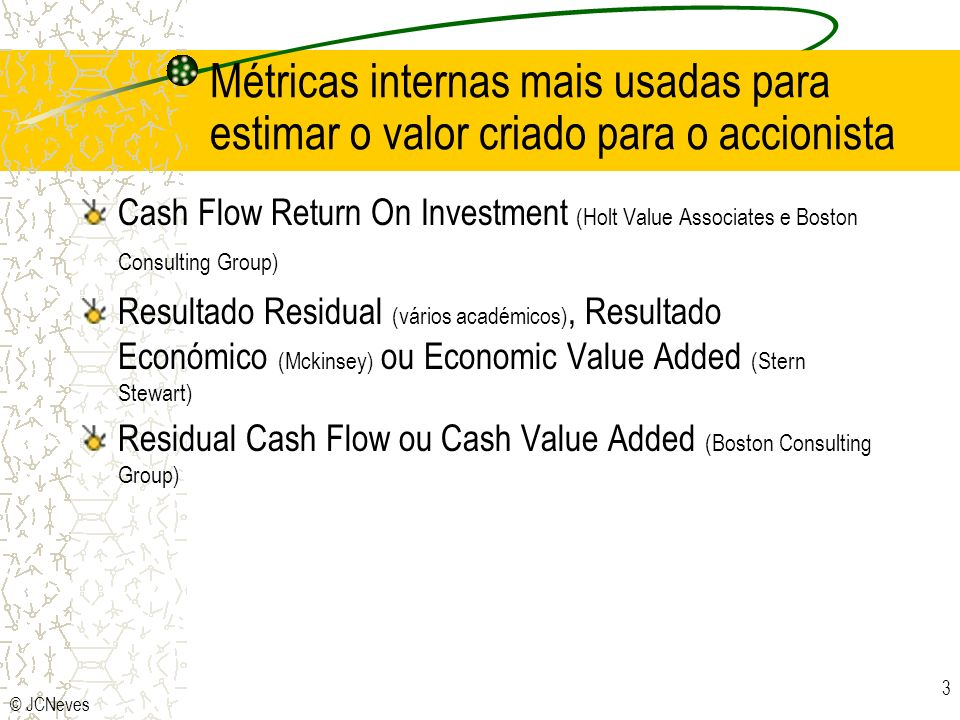 © JCNeves 3 Métricas internas mais usadas para estimar o valor criado para o accionista Cash Flow Return On Investment (Holt Value Associates e Boston