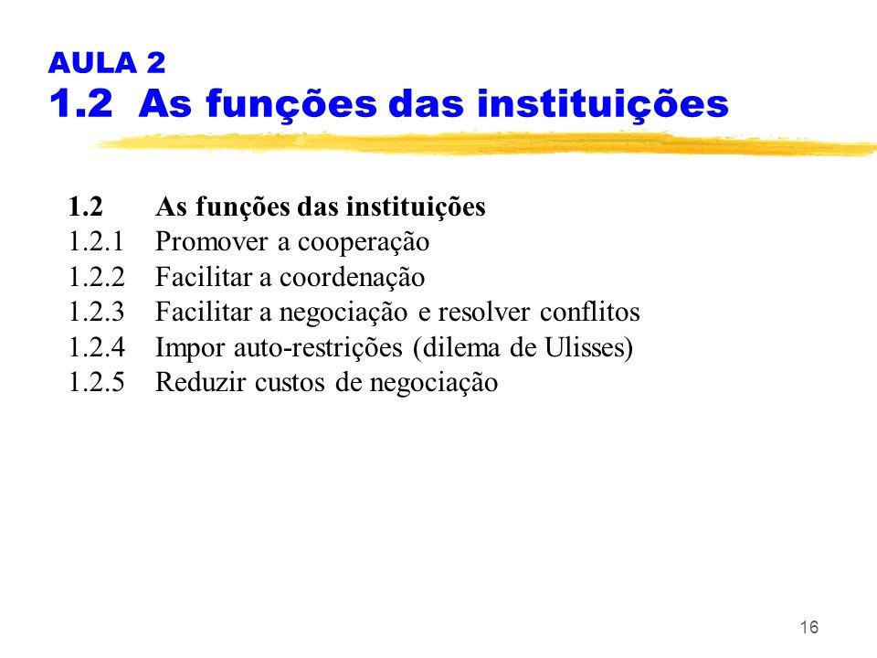 16 AULA 2 1.2 As funções das instituições 1.2As funções das instituições 1.2.1Promover a cooperação 1.2.2Facilitar a coordenação 1.2.3 Facilitar a neg