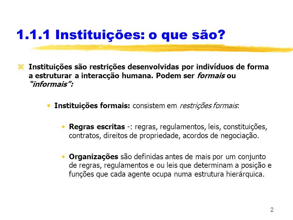 2 1.1.1 Instituições: o que são? zInstituições são restrições desenvolvidas por indivíduos de forma a estruturar a interacção humana. Podem ser formai