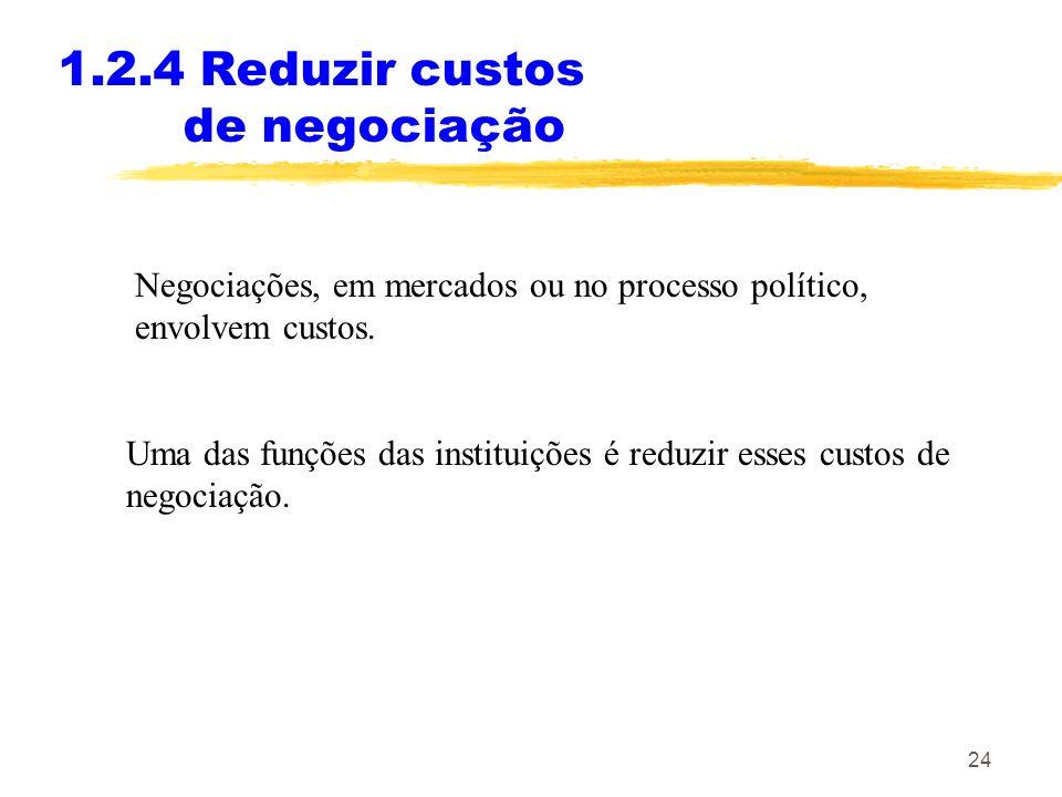 24 1.2.4 Reduzir custos de negociação Negociações, em mercados ou no processo político, envolvem custos. Uma das funções das instituições é reduzir es
