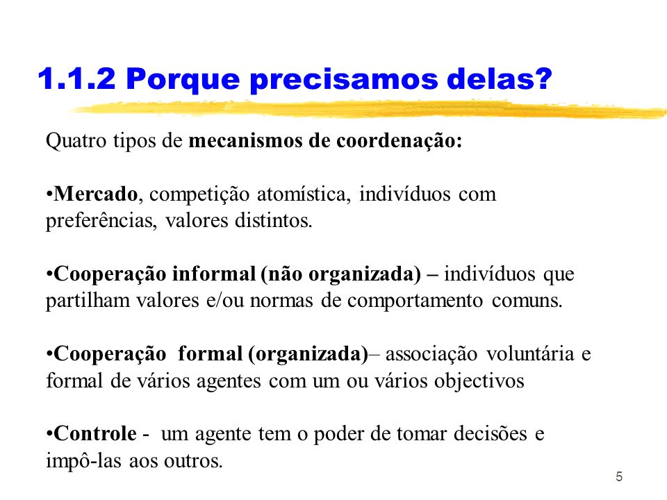 5 1.1.2 Porque precisamos delas? Quatro tipos de mecanismos de coordenação: Mercado, competição atomística, indivíduos com preferências, valores disti