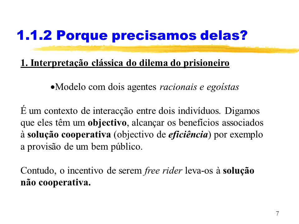 7 1.1.2 Porque precisamos delas? 1. Interpretação clássica do dilema do prisioneiro Modelo com dois agentes racionais e egoístas É um contexto de inte