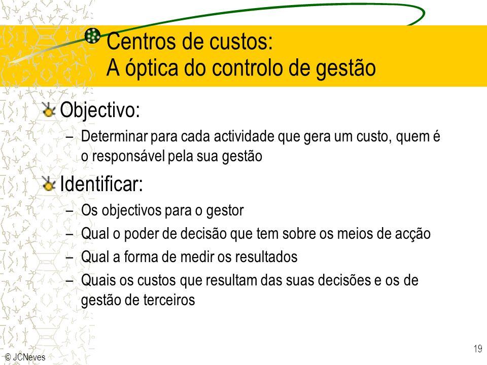 © JCNeves 19 Centros de custos: A óptica do controlo de gestão Objectivo: –Determinar para cada actividade que gera um custo, quem é o responsável pel