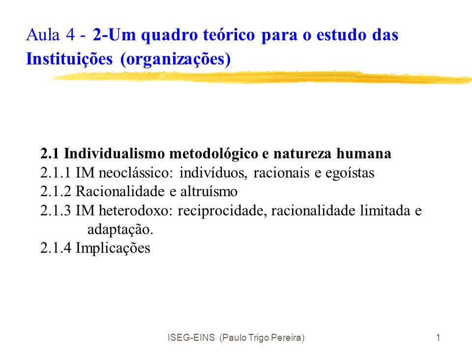 ISEG-EINS (Paulo Trigo Pereira)1 Aula 4 - 2-Um quadro teórico para o estudo das Instituições (organizações) 2.1 Individualismo metodológico e natureza humana 2.1.1 IM neoclássico: indivíduos, racionais e egoístas 2.1.2 Racionalidade e altruísmo 2.1.3 IM heterodoxo: reciprocidade, racionalidade limitada e adaptação.