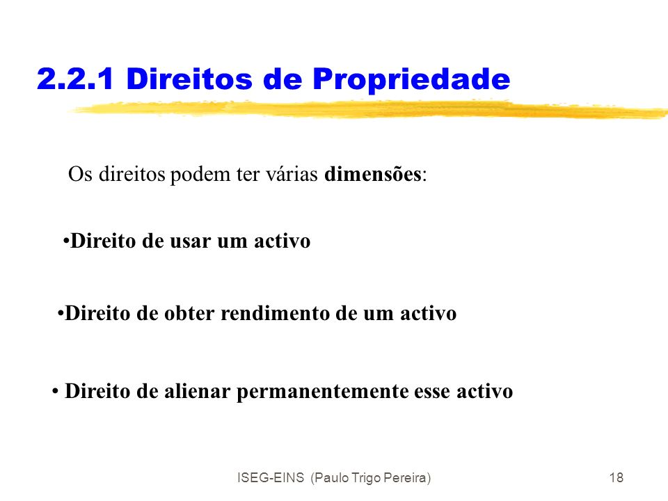 ISEG-EINS (Paulo Trigo Pereira)17 2.2.1 Direitos de Propriedade Os direitos dos indivíduos em relação a activos (bens e /ou recursos) podem designar-s