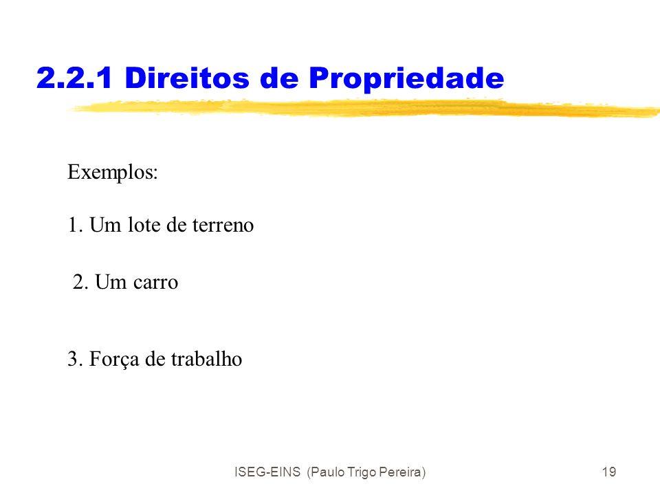 ISEG-EINS (Paulo Trigo Pereira)18 2.2.1 Direitos de Propriedade Os direitos podem ter várias dimensões: Direito de usar um activo Direito de obter ren