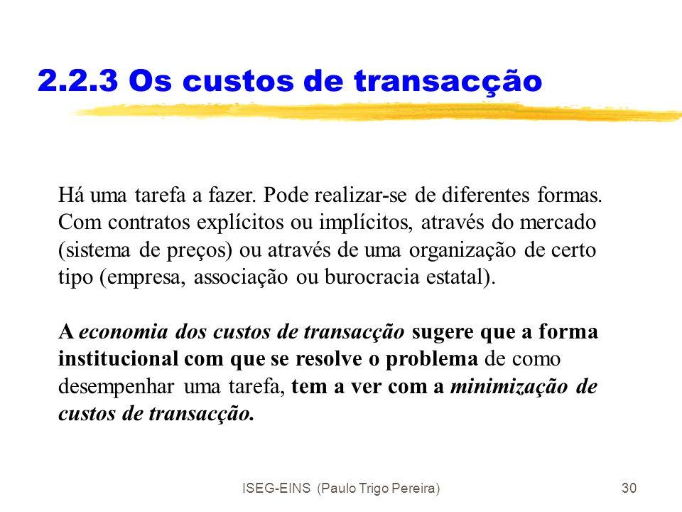 ISEG-EINS (Paulo Trigo Pereira)29 2.2.3 Os custos de transacção Ex post: Custos de implementação do contrato/acordo: Custos de monitorização. Custos d