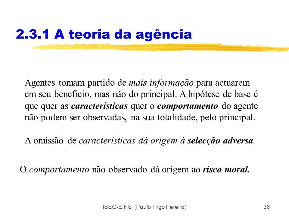ISEG-EINS (Paulo Trigo Pereira)35 2.3.1 A teoria da agência A teoria da agência foi desenvolvida sobretudo no quadro de actores racionais e egoístas (