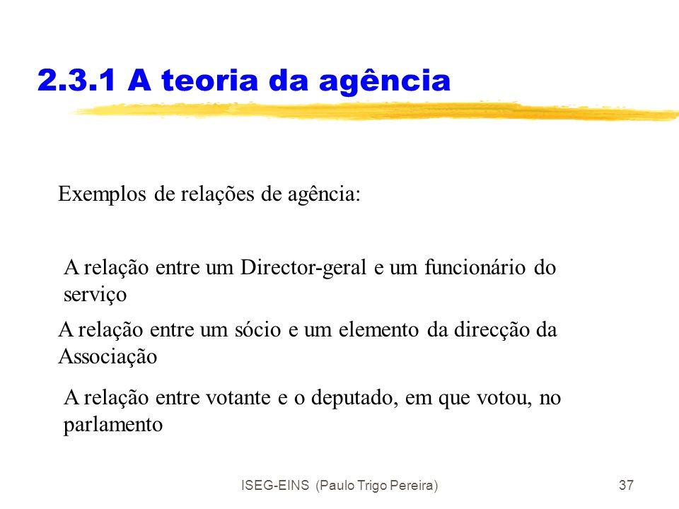 ISEG-EINS (Paulo Trigo Pereira)36 2.3.1 A teoria da agência Agentes tomam partido de mais informação para actuarem em seu benefício, mas não do princi