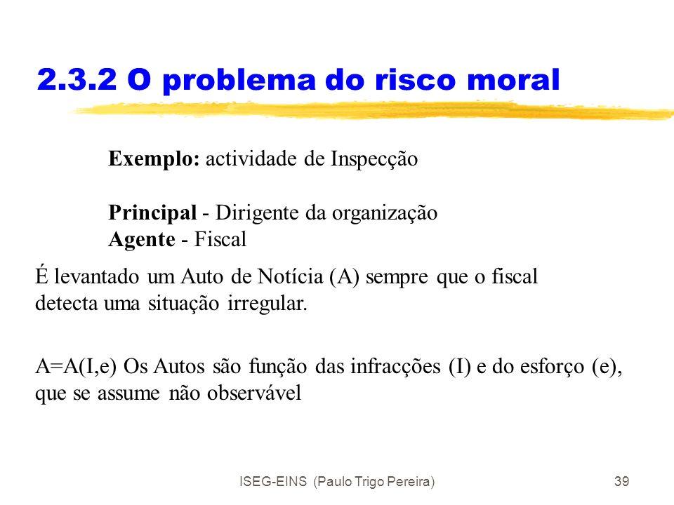 ISEG-EINS (Paulo Trigo Pereira)38 2.3.2 O problema do risco moral O problema do risco moral deriva de uma acção escondida por parte do agente. O risco