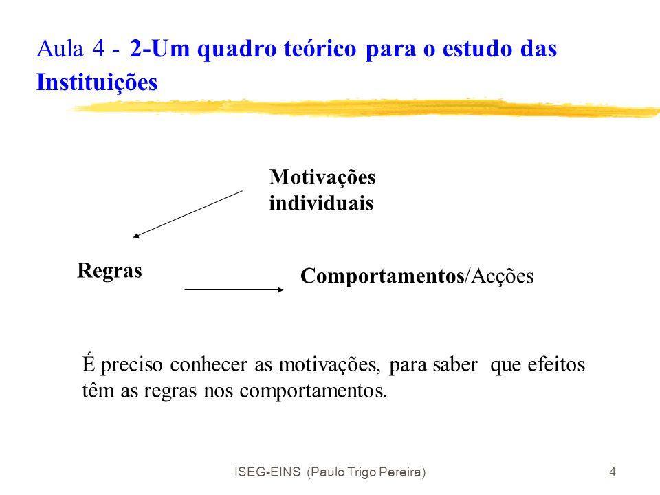 ISEG-EINS (Paulo Trigo Pereira)4 Aula 4 - 2-Um quadro teórico para o estudo das Instituições Motivações individuais Regras Comportamentos/Acções É preciso conhecer as motivações, para saber que efeitos têm as regras nos comportamentos.