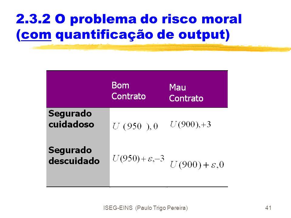ISEG-EINS (Paulo Trigo Pereira)40 2.3.2 O problema do risco moral Exemplo: seguro automóvel Principal – Companhia de seguros Agente - Segurado Hipótes