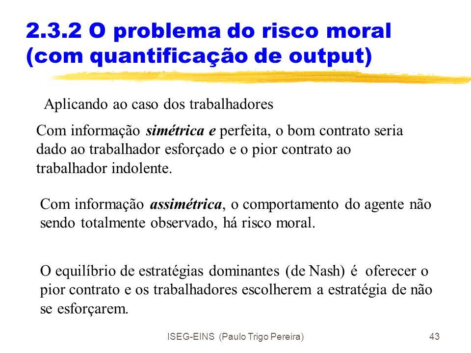 ISEG-EINS (Paulo Trigo Pereira)42 2.3.2 O problema do risco moral (com quantificação de output) Com informação simétrica e perfeita, o bom contrato (p
