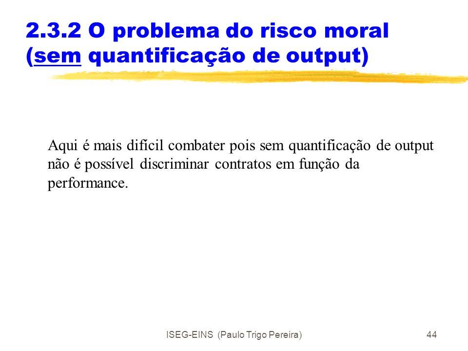 ISEG-EINS (Paulo Trigo Pereira)43 2.3.2 O problema do risco moral (com quantificação de output) Com informação simétrica e perfeita, o bom contrato se