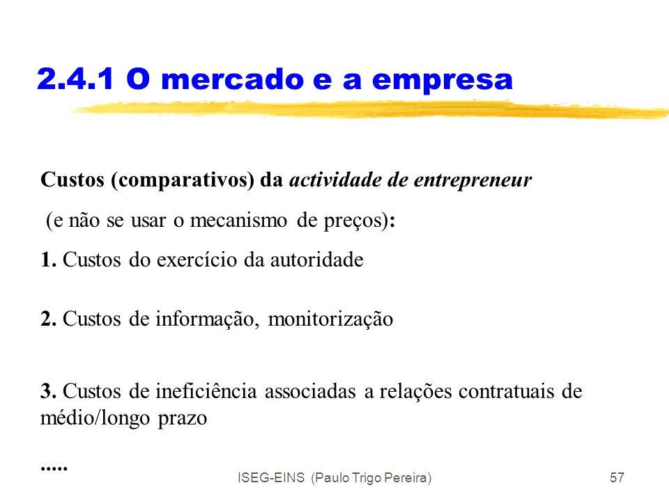 ISEG-EINS (Paulo Trigo Pereira)56 2.4.1 O mercado e a empresa Custos (comparativos) de se usar o mecanismo de preços: 1. Custos de informação de se co
