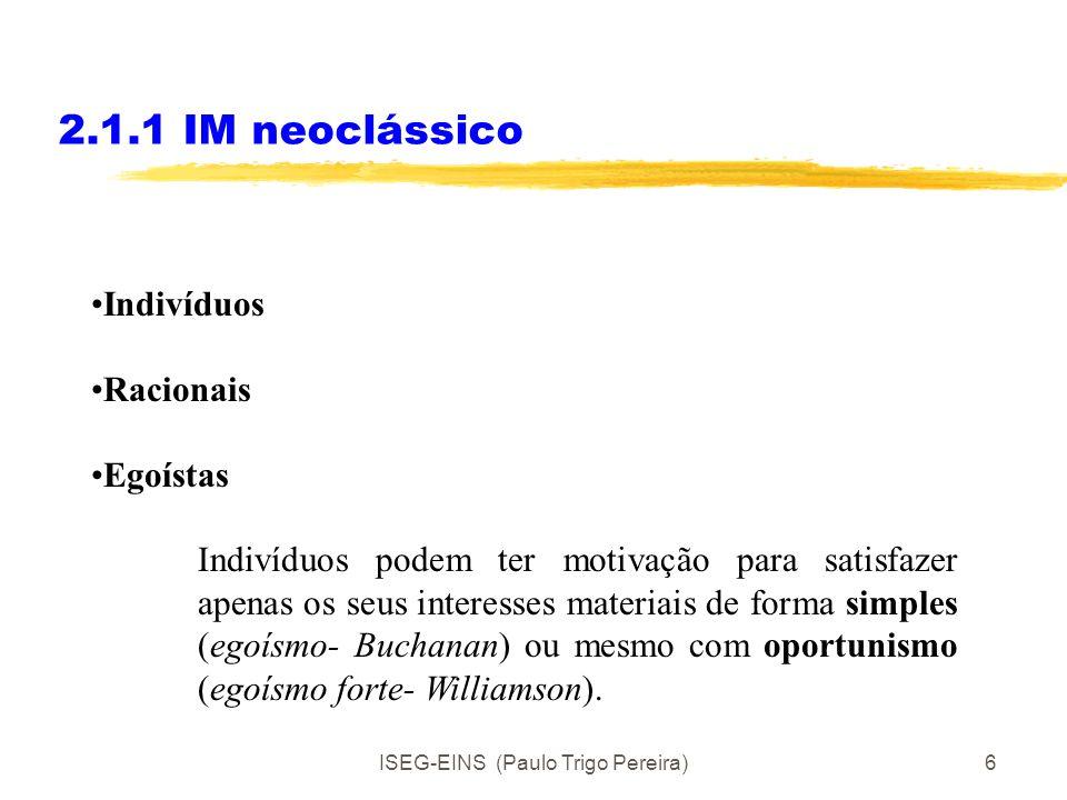 ISEG-EINS (Paulo Trigo Pereira)6 2.1.1 IM neoclássico Indivíduos Racionais Egoístas Indivíduos podem ter motivação para satisfazer apenas os seus interesses materiais de forma simples (egoísmo- Buchanan) ou mesmo com oportunismo (egoísmo forte- Williamson).
