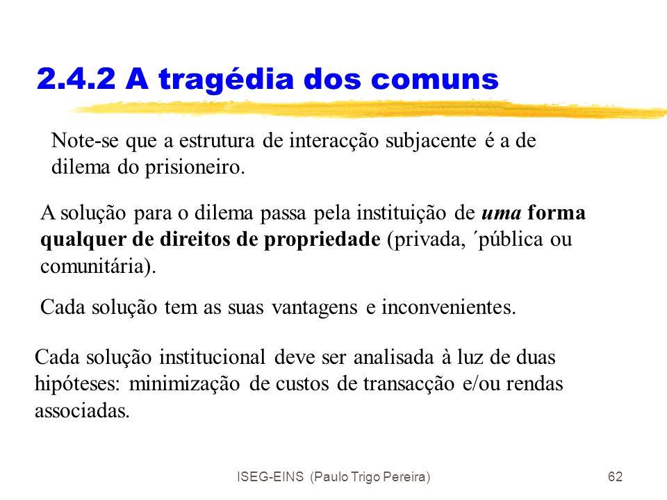 ISEG-EINS (Paulo Trigo Pereira)61 2.4.2 A tragédia dos comuns Na presença de um recurso comum, a utilização individual não coordenada, leva a um uso e