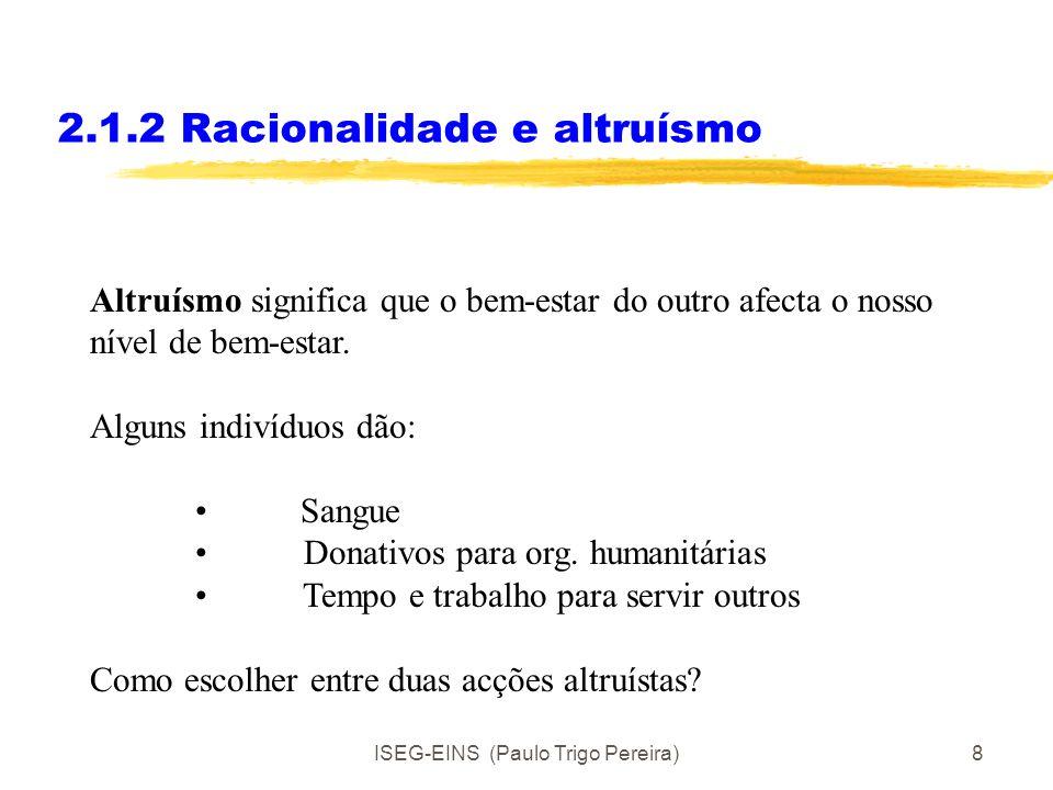 ISEG-EINS (Paulo Trigo Pereira)8 2.1.2 Racionalidade e altruísmo Altruísmo significa que o bem-estar do outro afecta o nosso nível de bem-estar.