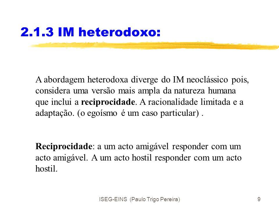 ISEG-EINS (Paulo Trigo Pereira)9 2.1.3 IM heterodoxo: A abordagem heterodoxa diverge do IM neoclássico pois, considera uma versão mais ampla da natureza humana que inclui a reciprocidade.