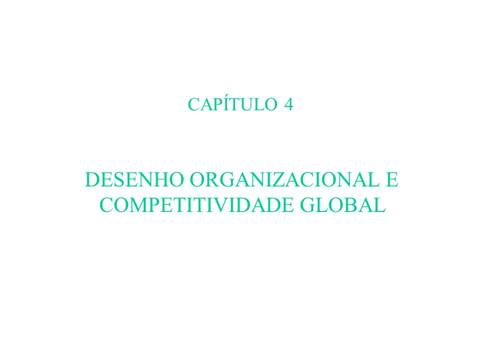 CAPÍTULO 4 DESENHO ORGANIZACIONAL E COMPETITIVIDADE GLOBAL