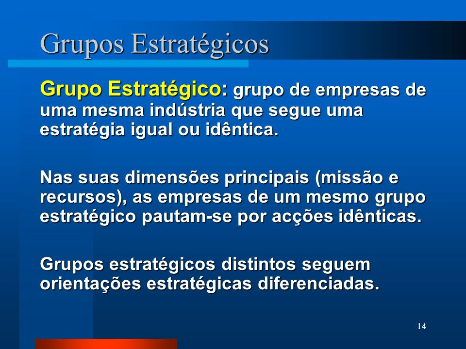 14 Grupos Estratégicos Grupo Estratégico: grupo de empresas de uma mesma indústria que segue uma estratégia igual ou idêntica. Nas suas dimensões prin