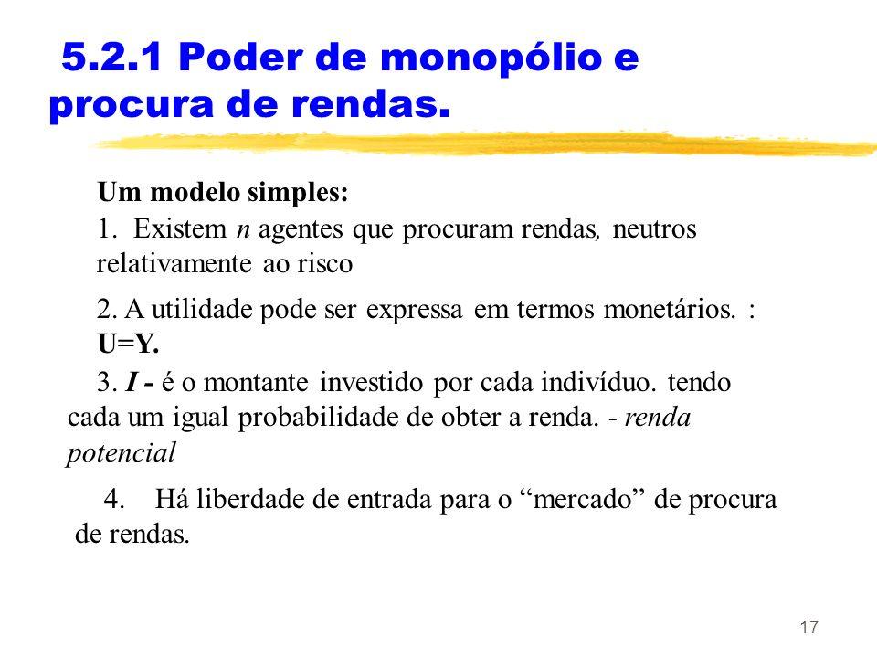17 5.2.1 Poder de monopólio e procura de rendas. Um modelo simples: 1. Existem n agentes que procuram rendas, neutros relativamente ao risco 2. A util