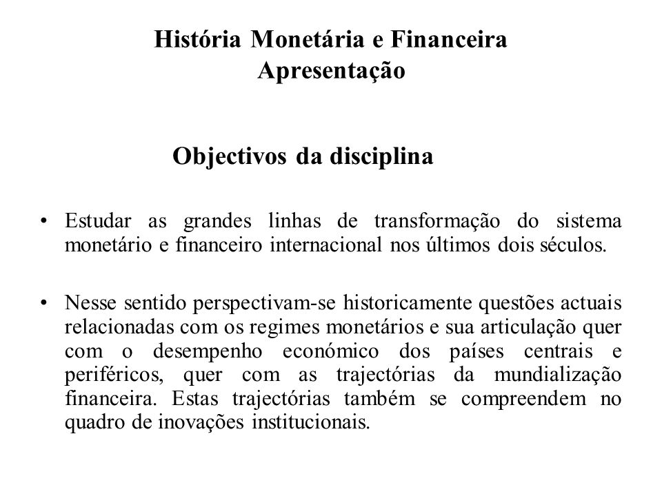 História Monetária e Financeira Apresentação Objectivos da disciplina Estudar as grandes linhas de transformação do sistema monetário e financeiro int