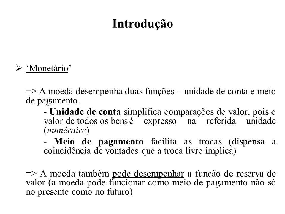Introdução Monetário => A moeda desempenha duas funções – unidade de conta e meio de pagamento. - Unidade de conta simplifica comparações de valor, po