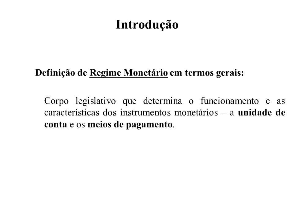 Introdução Definição de Regime Monetário em termos gerais: Corpo legislativo que determina o funcionamento e as características dos instrumentos monet