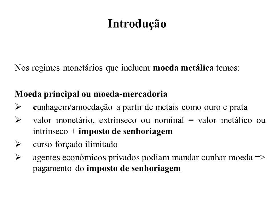 Introdução Nos regimes monetários que incluem moeda metálica temos: Moeda principal ou moeda-mercadoria cunhagem/amoedação a partir de metais como our
