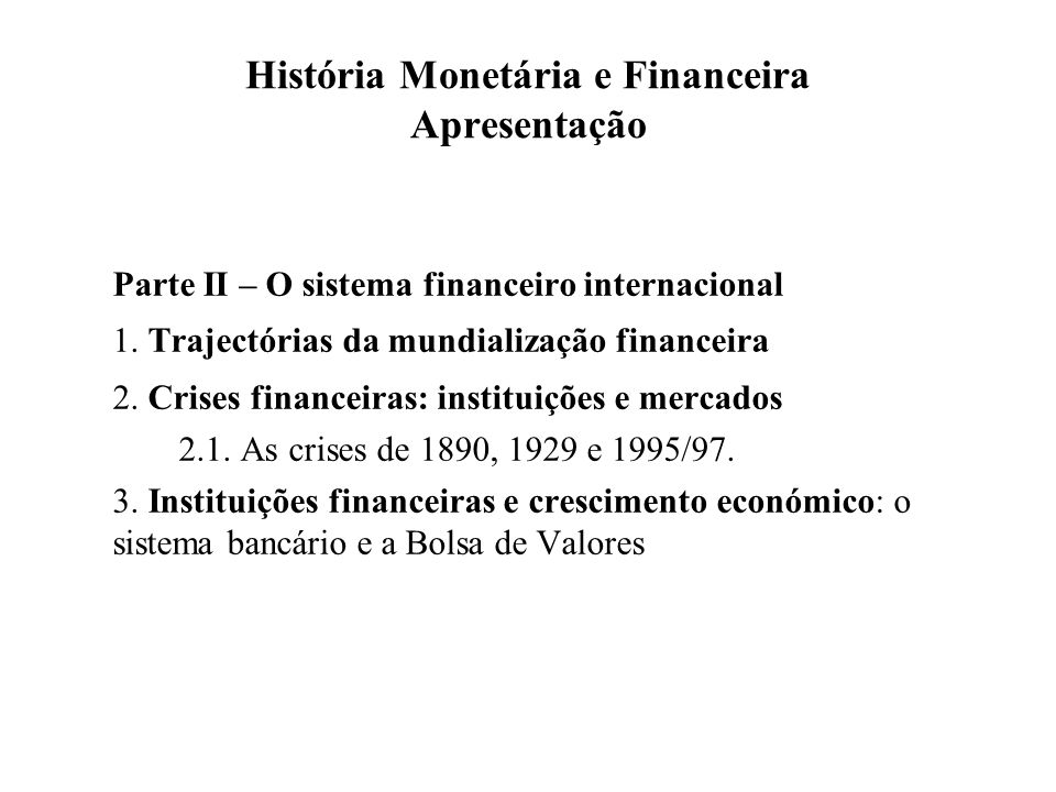 História Monetária e Financeira Apresentação Parte II – O sistema financeiro internacional 1. Trajectórias da mundialização financeira 2. Crises finan