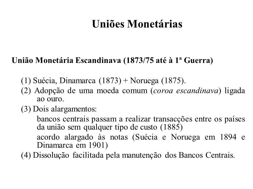 Uniões Monetárias União Monetária Latina (1865/68 até à 1ª Guerra) (1) França, Bélgica, Suiça, Itália (1865) + Grécia, Roménia, Santa Sé (1868).