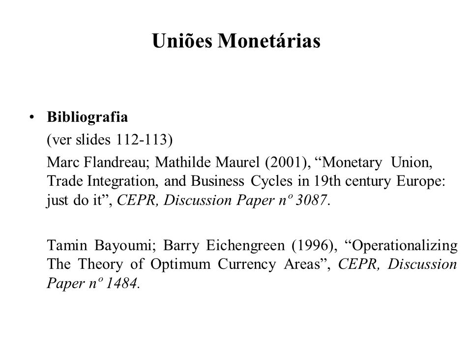 Uniões Monetárias Bibliografia (ver slides 112-113) Marc Flandreau; Mathilde Maurel (2001), Monetary Union, Trade Integration, and Business Cycles in 19th century Europe: just do it, CEPR, Discussion Paper nº 3087.