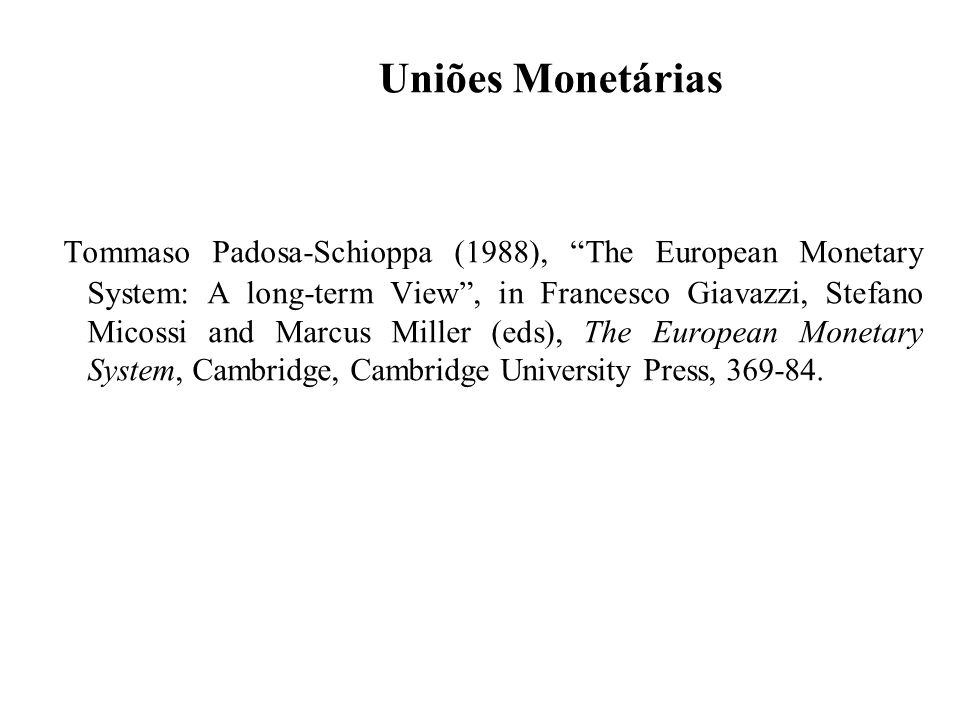 Uniões Monetárias Tommaso Padosa-Schioppa (1988), The European Monetary System: A long-term View, in Francesco Giavazzi, Stefano Micossi and Marcus Miller (eds), The European Monetary System, Cambridge, Cambridge University Press, 369-84.