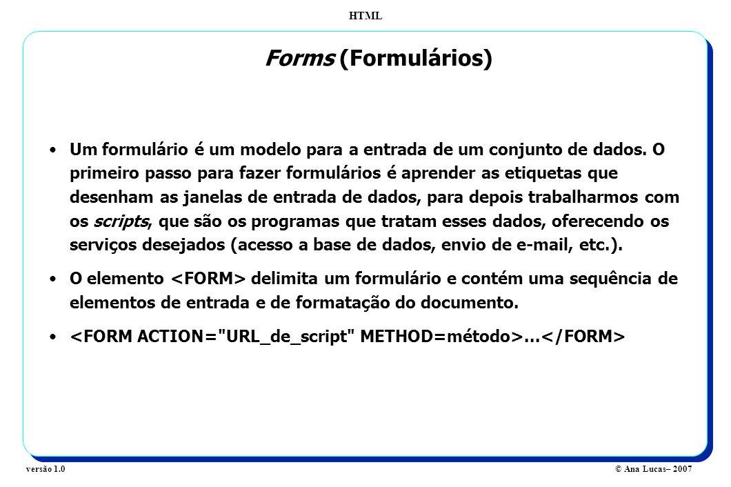 HTML © Ana Lucas– 2007versão 1.0 Um formulário é um modelo para a entrada de um conjunto de dados. O primeiro passo para fazer formulários é aprender