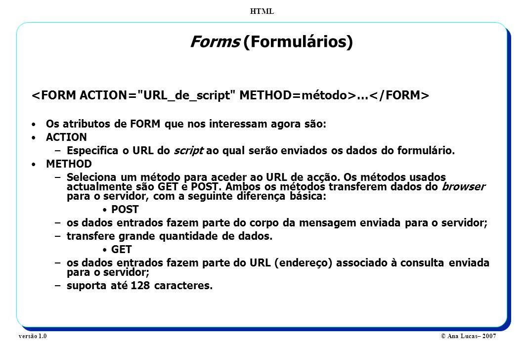 HTML © Ana Lucas– 2007versão 1.0... Os atributos de FORM que nos interessam agora são: ACTION –Especifica o URL do script ao qual serão enviados os da