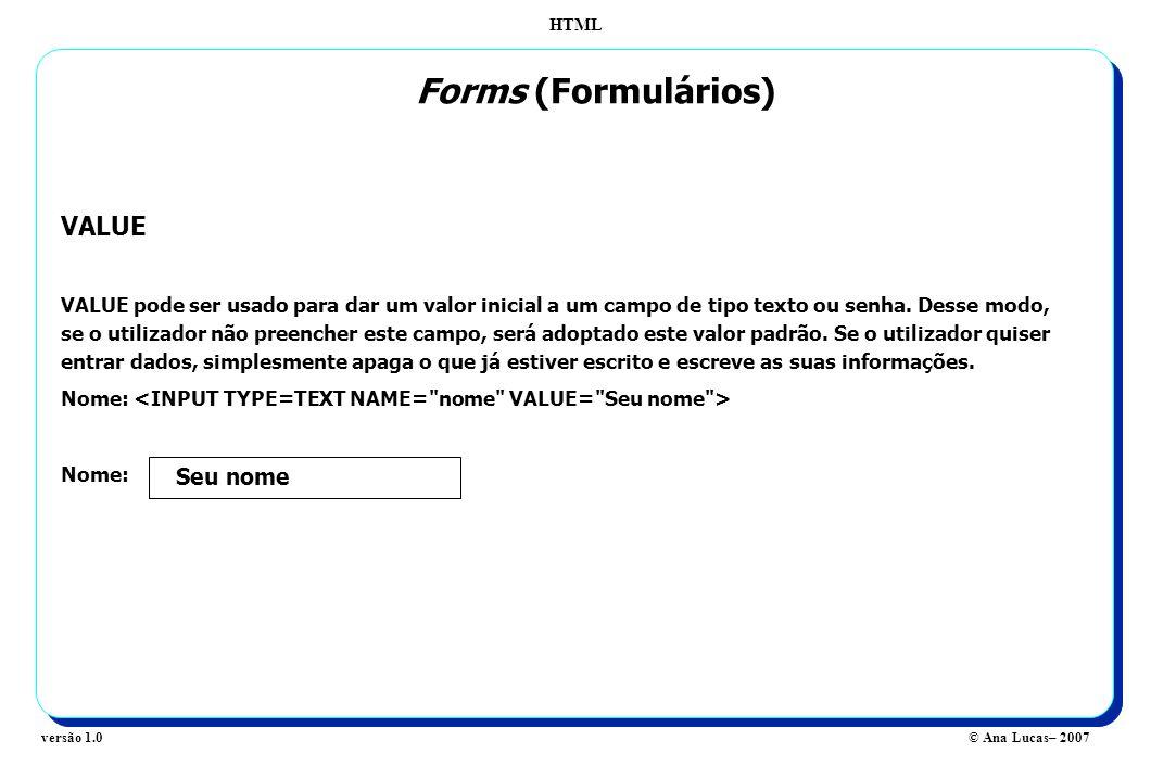 HTML © Ana Lucas– 2007versão 1.0 Forms (Formulários) VALUE VALUE pode ser usado para dar um valor inicial a um campo de tipo texto ou senha. Desse mod