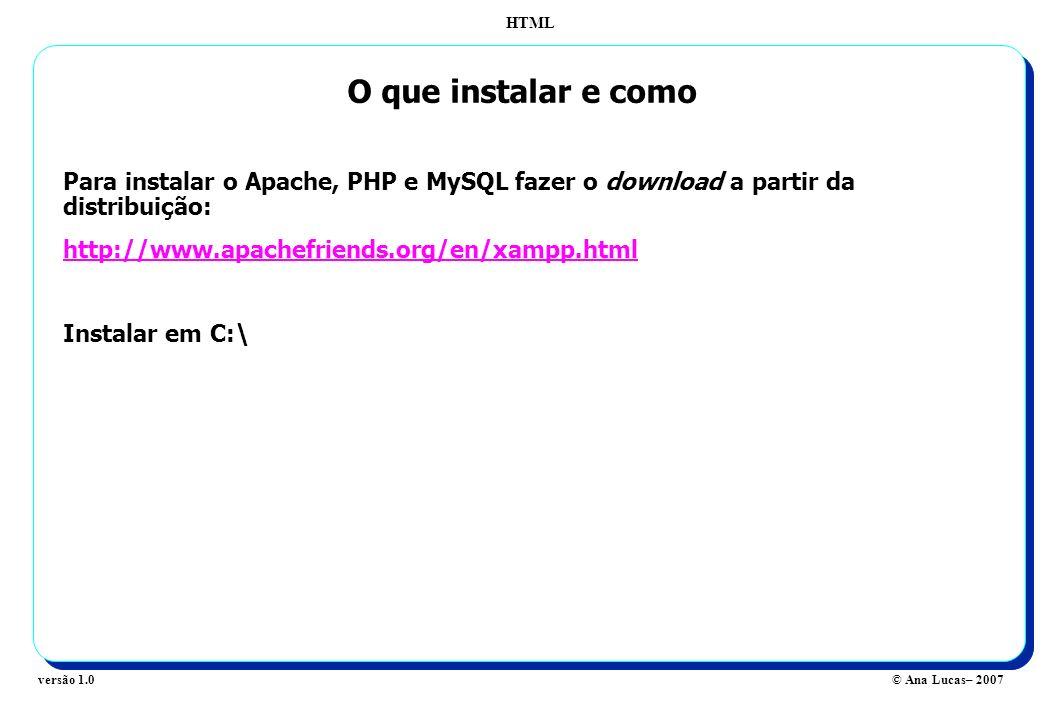 HTML © Ana Lucas– 2007versão 1.0 O que instalar e como Para instalar o Apache, PHP e MySQL fazer o download a partir da distribuição: http://www.apach