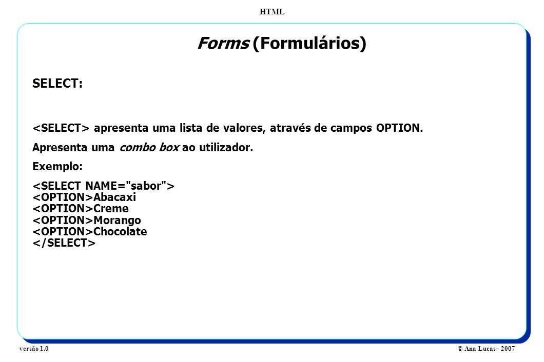 HTML © Ana Lucas– 2007versão 1.0 Forms (Formulários) SELECT: apresenta uma lista de valores, através de campos OPTION. Apresenta uma combo box ao util