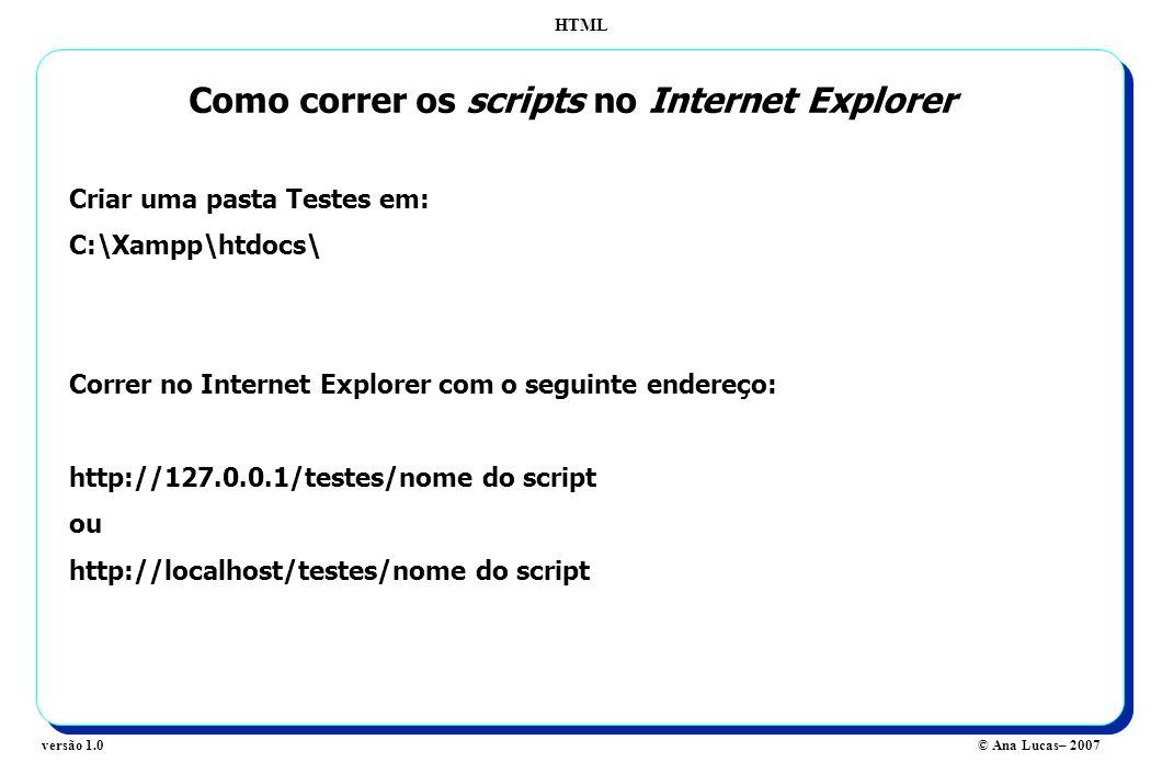 HTML © Ana Lucas– 2007versão 1.0 Como correr os scripts no Internet Explorer Criar uma pasta Testes em: C:\Xampp\htdocs\ Correr no Internet Explorer c
